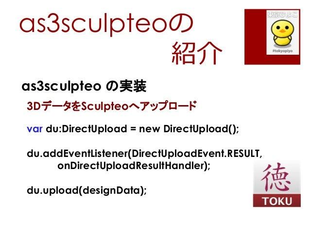as3sculpteoの紹介as3sculpteo の実装3DデータをSculpteoへアップロードvar du:DirectUpload = new DirectUpload();du.addEventListener(DirectUploa...