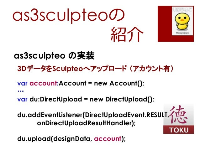 as3sculpteoの紹介as3sculpteo の実装3DデータをSculpteoへアップロード (アカウント有)var account:Account = new Account();…var du:DirectUpload = new ...