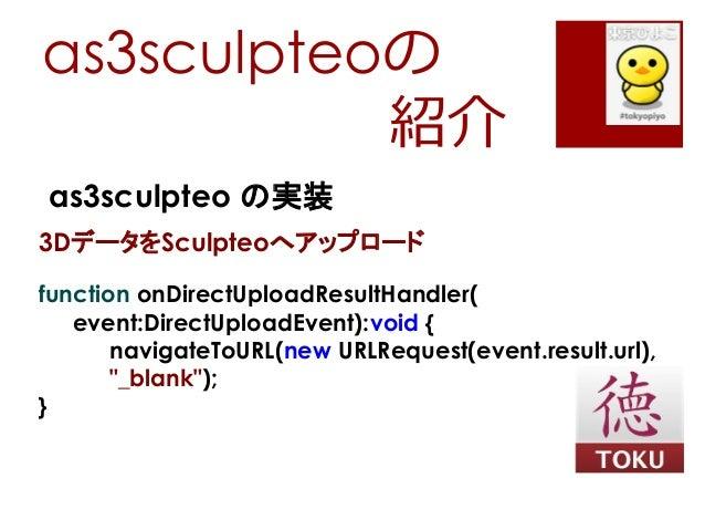 as3sculpteoの紹介as3sculpteo の実装3DデータをSculpteoへアップロードfunction onDirectUploadResultHandler(event:DirectUploadEvent):void {navi...