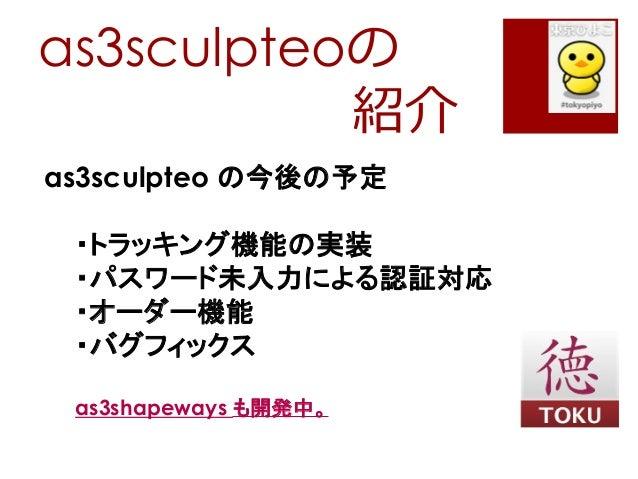 as3sculpteoの紹介as3sculpteo の今後の予定・トラッキング機能の実装・パスワード未入力による認証対応・オーダー機能・バグフィックスas3shapeways も開発中。