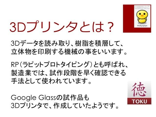 3Dプリンタとは?3Dデータを読み取り、樹脂を積層して、立体物を印刷する機械の事をいいます。RP(ラピットプロトタイピング)とも呼ばれ、製造業では、試作段階を早く確認できる手法として使われています。Google Glassの試作品も3Dプリンタ...
