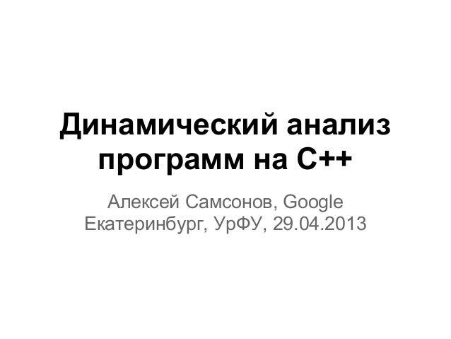 Динамический анализпрограмм на C++Алексей Самсонов, GoogleЕкатеринбург, УрФУ, 29.04.2013
