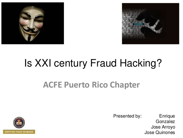 Is XXI century Fraud Hacking? ACFE Puerto Rico Chapter Presented by: Enrique Gonzalez Jose Arroyo Jose Quinones