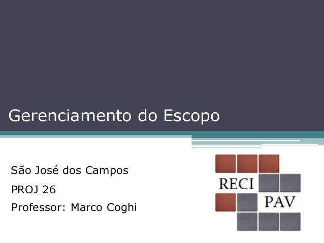 Gerenciamento do EscopoSão José dos CamposPROJ 26Professor: Marco Coghi