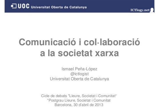 Comunicació i col·laboraciól i t ta la societat xarxaIsmael Peña-López@ictlogist@ictlogistUniversitat Oberta de CatalunyaC...