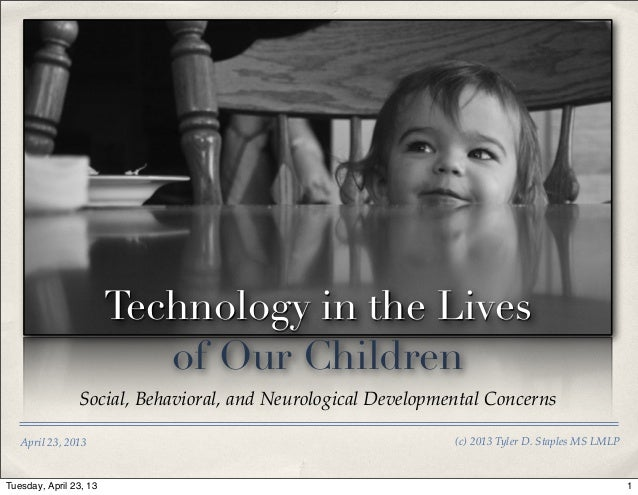 Technology in the Livesof Our ChildrenSocial, Behavioral, and Neurological Developmental ConcernsApril 23, 2013 (c) 2013 T...