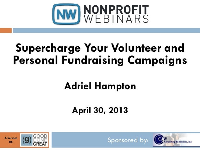 Sponsored by:A ServiceOf:Supercharge Your Volunteer andPersonal Fundraising CampaignsAdriel HamptonApril 30, 2013