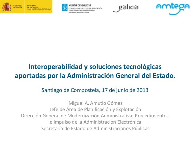Interoperabilidad y soluciones tecnológicasaportadas por la Administración General del Estado.Santiago de Compostela, 17 d...