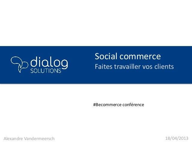 Social commerceFaites travailler vos clients18/04/2013Alexandre Vandermeersch#Becommerce conférence