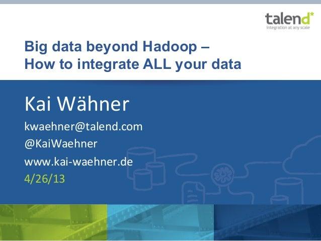 Big data beyond Hadoop –How to integrate ALL your dataKai Wähner kwaehner@talend.com @KaiWaehner www.kai-‐waehner...