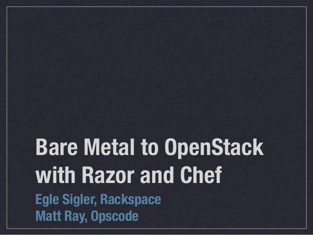 Bare Metal to OpenStackwith Razor and ChefEgle Sigler, RackspaceMatt Ray, Opscode