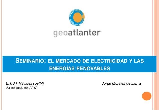 SEMINARIO: EL MERCADO DE ELECTRICIDAD Y LASENERGÍAS RENOVABLESJorge Morales de LabraE.T.S.I. Navales (UPM)24 de abril de 2...
