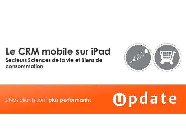 » Nos clients sont plus performants.Le CRM mobile sur iPadSecteurs Sciences de la vie et Biens deconsommation