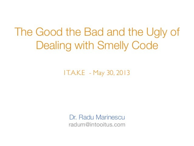 The Good the Bad and the Ugly ofDealing with Smelly CodeDr. Radu Marinescuradum@intooitus.comIT.A.K.E - May 30, 2013