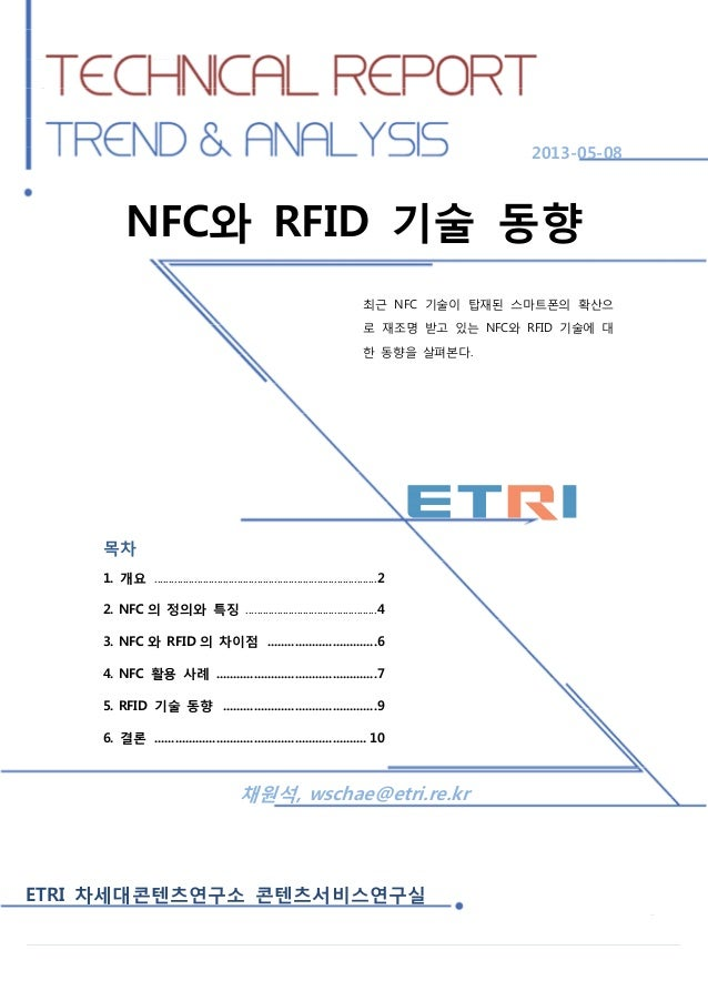 NFC와 RFID 기술 동향  2013-05-08  NFC와 RFID 기술 동향 최근 NFC 기술이 탑재된 스마트폰의 확산으 로 재조명 받고 있는 NFC와 RFID 기술에 대 한 동향을 살펴본다.  목차 1. 개요 .....