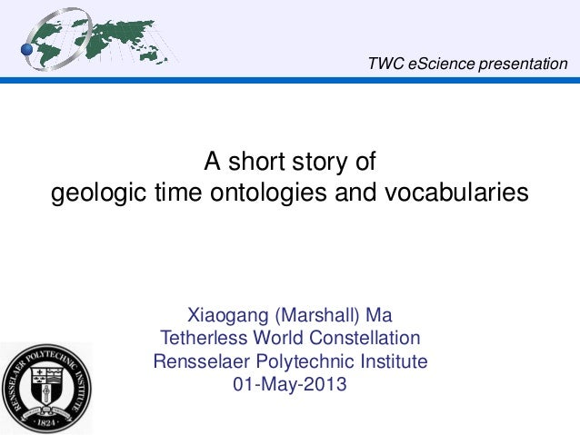 A short story of geologic time ontologies and vocabularies Xiaogang (Marshall) Ma Tetherless World Constellation Rensselae...