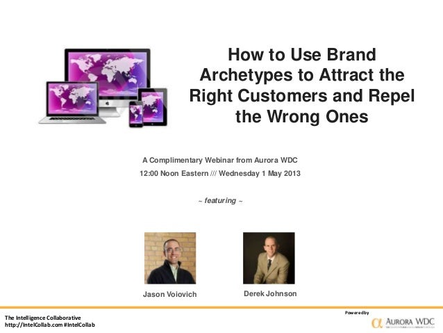 How to Use BrandArchetypes to Attract theRight Customers and Repelthe Wrong OnesA Complimentary Webinar from Aurora WDC12:...