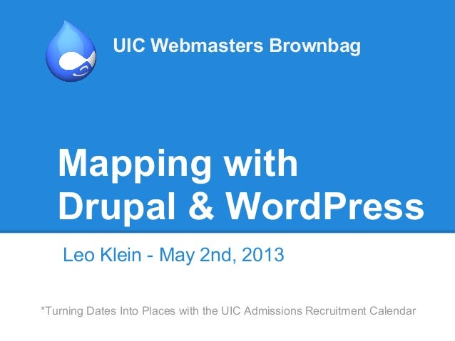 Mapping withDrupal & WordPressLeo Klein - May 2nd, 2013UIC Webmasters Brownbag*Turning Dates Into Places with the UIC Admi...