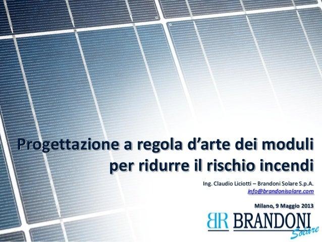 Progettazione a regola d'arte dei moduli per ridurre il rischio incendi  Ing. Claudio Liciotti – Brandoni Solare S.p.A.  i...