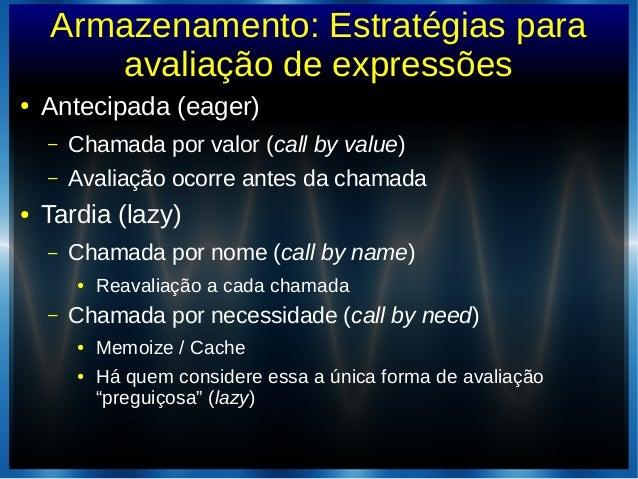 Armazenamento: Estratégias paraavaliação de expressões● Antecipada (eager)– Chamada por valor (call by value)– Avaliação o...