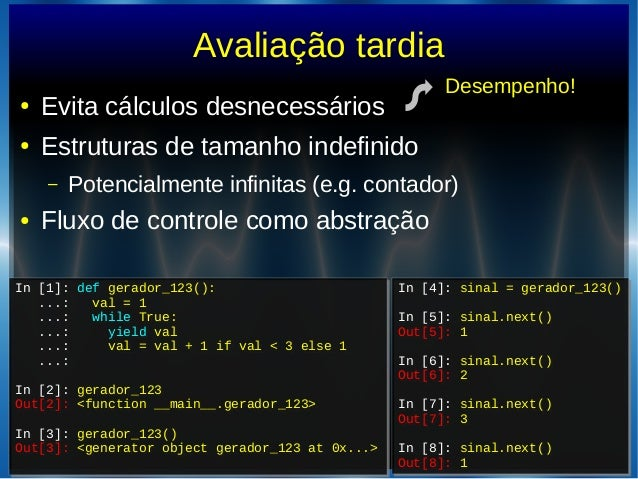 Avaliação tardia● Evita cálculos desnecessários● Estruturas de tamanho indefinido– Potencialmente infinitas (e.g. contador...