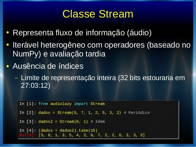 Classe Stream● Representa fluxo de informação (áudio)● Iterável heterogêneo com operadores (baseado noNumPy) e avaliação t...