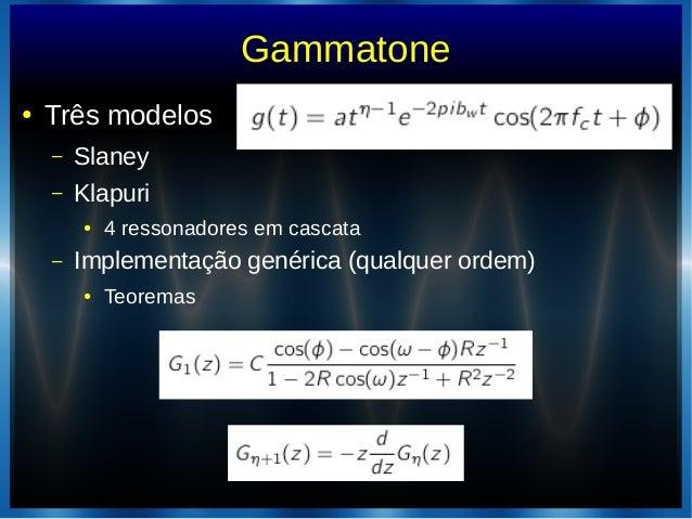Gammatone● Três modelos– Slaney– Klapuri● 4 ressonadores em cascata– Implementação genérica (qualquer ordem)● Teoremas
