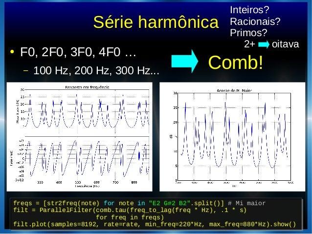 "Série harmônica● F0, 2F0, 3F0, 4F0 …– 100 Hz, 200 Hz, 300 Hz... Comb!freqs = [str2freq(note) for note in ""E2 G#2 B2"".split..."