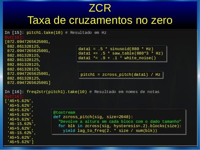 ZCRTaxa de cruzamentos no zeroIn [15]: pitch1.take(10) # Resultado em HzOut[15]:[872.0947265625001,882.861328125,872.09472...