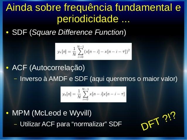 Ainda sobre frequência fundamental eperiodicidade ...● SDF (Square Difference Function)● ACF (Autocorrelação)– Inverso à A...