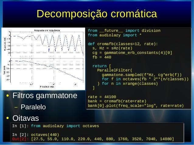 Decomposição cromática● Filtros gammatone– Paralelo● OitavasIn [1]: from audiolazy import octavesIn [2]: octaves(440)Out[2...