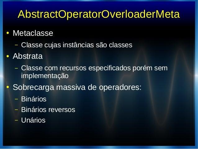 AbstractOperatorOverloaderMeta● Metaclasse– Classe cujas instâncias são classes● Abstrata– Classe com recursos especificad...