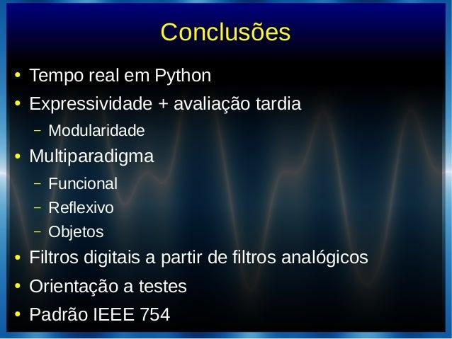 Conclusões● Tempo real em Python● Expressividade + avaliação tardia– Modularidade● Multiparadigma– Funcional– Reflexivo– O...