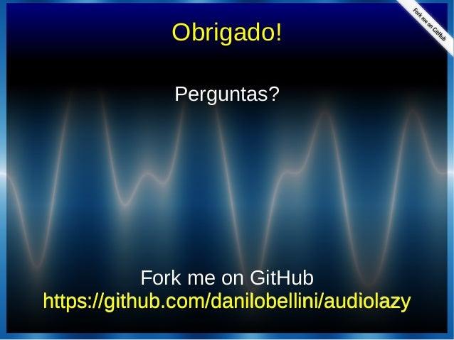 Obrigado!Perguntas?Perguntas?Fork me on GitHubFork me on GitHubhttps://github.com/danilobellini/audiolazyhttps://github.co...