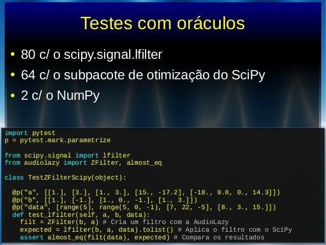 Testes com oráculos● 80 c/ o scipy.signal.lfilter● 64 c/ o subpacote de otimização do SciPy● 2 c/ o NumPyimport pytestp = ...
