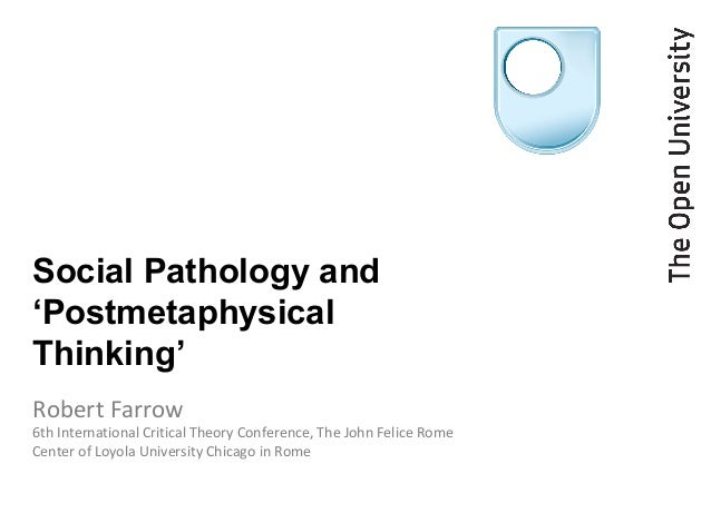Social Pathology and'PostmetaphysicalThinking'Robert Farrow6th International Critical Theory Conference, The John Felice R...