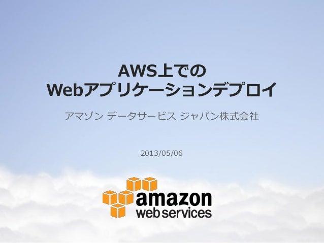 AWS上でのWebアプリケーションデプロイアマゾン データサービス ジャパン株式会社2013/05/06