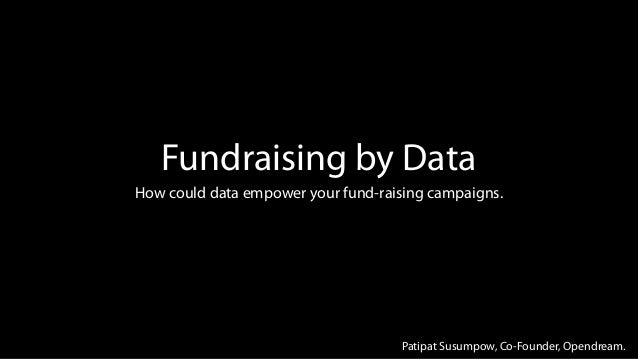 Fundraising by DataHow could data empower your fund-raising campaigns.Patipat Susumpow, Co-Founder, Opendream.