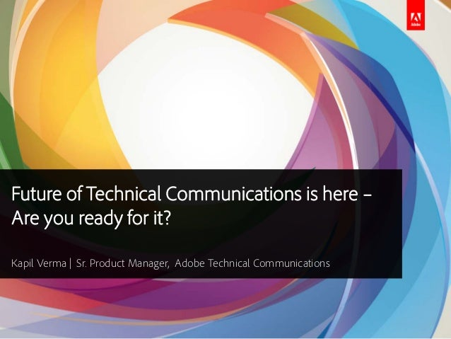 Future of Technical Communications is here –Are you ready for it?Kapil Verma | Sr. Product Manager, Adobe Technical Commun...