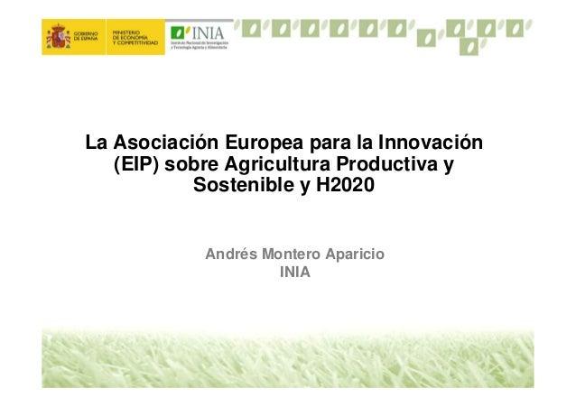 La Asociación Europea para la Innovación(EIP) sobre Agricultura Productiva ySostenible y H2020Andrés Montero AparicioINIA