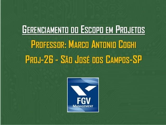 GERENCIAMENTO DO ESCOPO EM PROJETOSPROFESSOR: MARCO ANTONIO COGHIPROJ-26 - SÃO JOSÉ DOS CAMPOS-SP