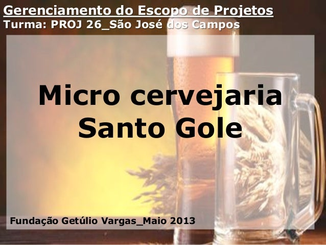 Gerenciamento do Escopo de ProjetosTurma: PROJ 26_São José dos CamposMicro cervejariaSanto GoleFundação Getúlio Vargas_Mai...