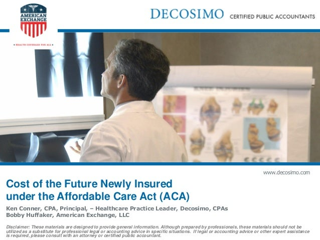 www.decosimo.comCost of the Future Newly Insuredunder the Affordable Care Act (ACA)Ken Conner, CPA, Principal, – Healthcar...