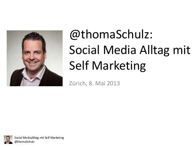 @thomaSchulz: Social Media Alltag mit Self Marketing Zürich, 8. Mai 2013  Social MediaAlltag mit Self Marketing @thomaSchu...