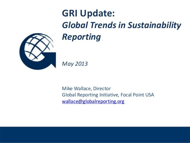 Venue, DateGRI Update:Global Trends in SustainabilityReportingMay 2013Mike Wallace, DirectorGlobal Reporting Initiative, F...