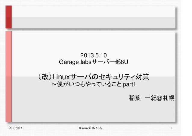 2013/5/13 Kazunori INABA 12013.5.10Garage labsサーバー部8U(改)Linuxサーバのセキュリティ対策~僕がいつもやっていること part1稲葉 一紀@札幌