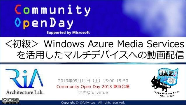 <初級> Windows Azure Media Servicesを活用したマルチデバイスへの動画配信2013年05月11日(土)15:00-15:50Community Open Day 2013 東京会場せき@fullvirtue1Copy...