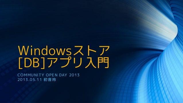 Windowsストア[DB]アプリ入門COMMUNITY OPEN DAY 20132013.05.11 初音玲