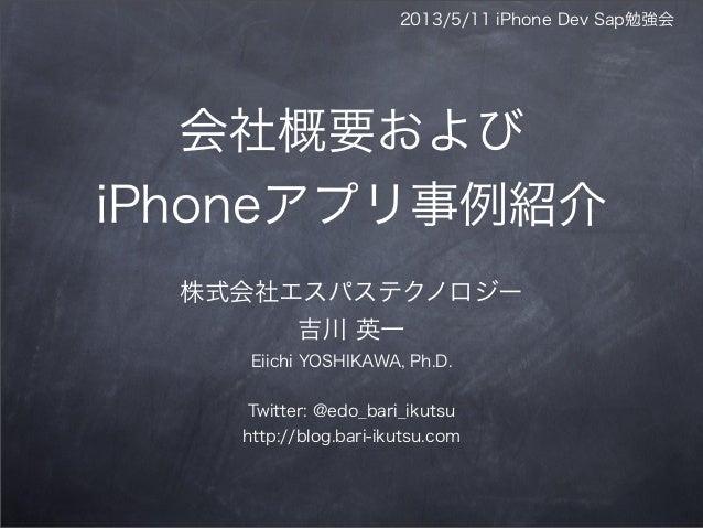 2013/5/11 iPhone Dev Sap勉強会会社概要およびiPhoneアプリ事例紹介株式会社エスパステクノロジー吉川 英一Eiichi YOSHIKAWA, Ph.D.Twitter: @edo_bari_ikutsuhttp://b...