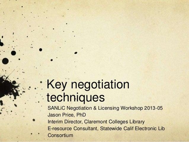 Key negotiationtechniquesSANLiC Negotiation & Licensing Workshop 2013-05Jason Price, PhDInterim Director, Claremont Colleg...